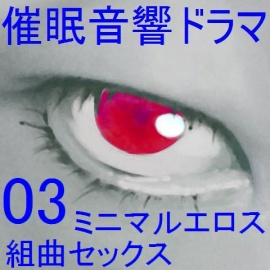 催眠音響ドラマ03_ミニマルエロス・組曲セックス