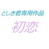 【としき君専用】 初恋