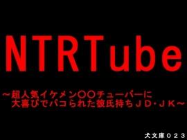 NTRTube~超人気イケメン○○チューバーに大喜びでパコられた彼氏持ちJD・JK~
