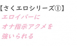 【さくエロシリーズ①】エロイパーにオナ指示アクメを強いられる