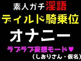 素人ガチ淫語オナニー ~ディルド騎乗位ラブラブモード~ (しおりさん・仮名)
