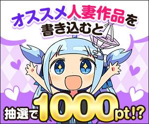 【公式】オススメの人妻作品を語って1000ポイントをGETしよう!【キャンペーン】